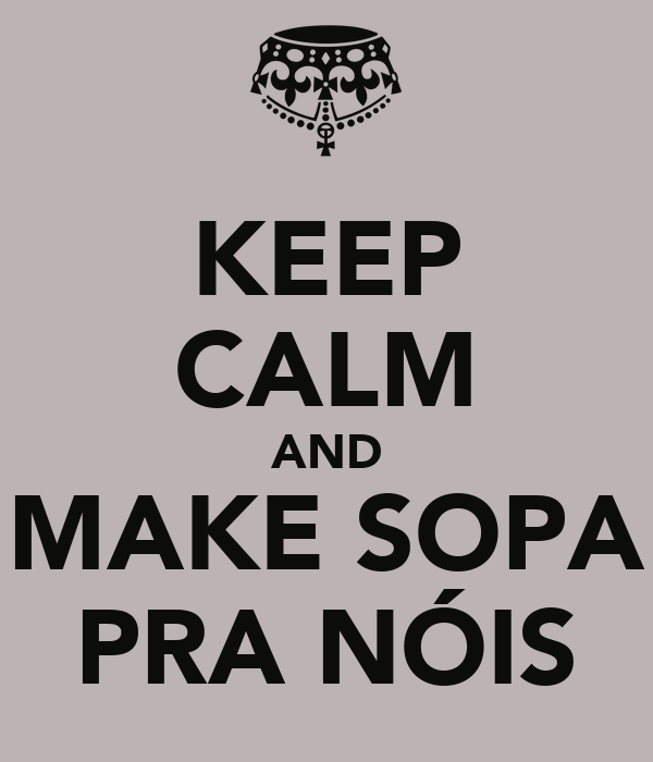 KEEP CALM AND MAKE SOPA PRA NÓIS