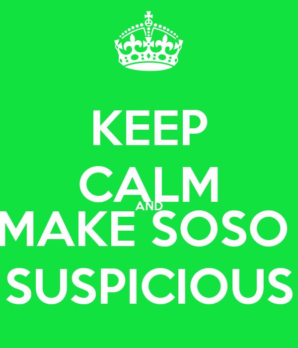 KEEP CALM AND MAKE SOSO  SUSPICIOUS
