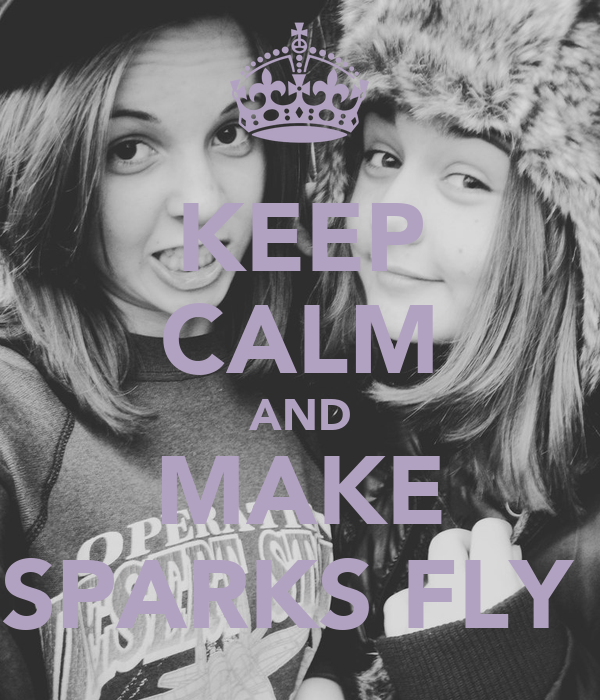 KEEP CALM AND MAKE SPARKS FLY