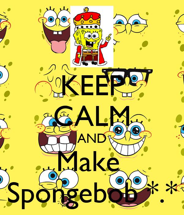 KEEP CALM AND Make  Spongebob *.*