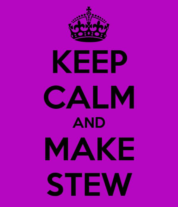 KEEP CALM AND MAKE STEW