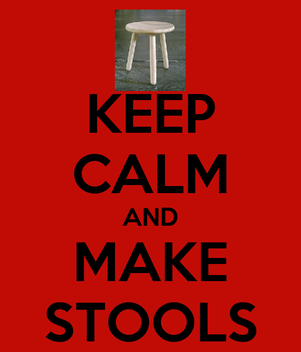 KEEP CALM AND MAKE STOOLS