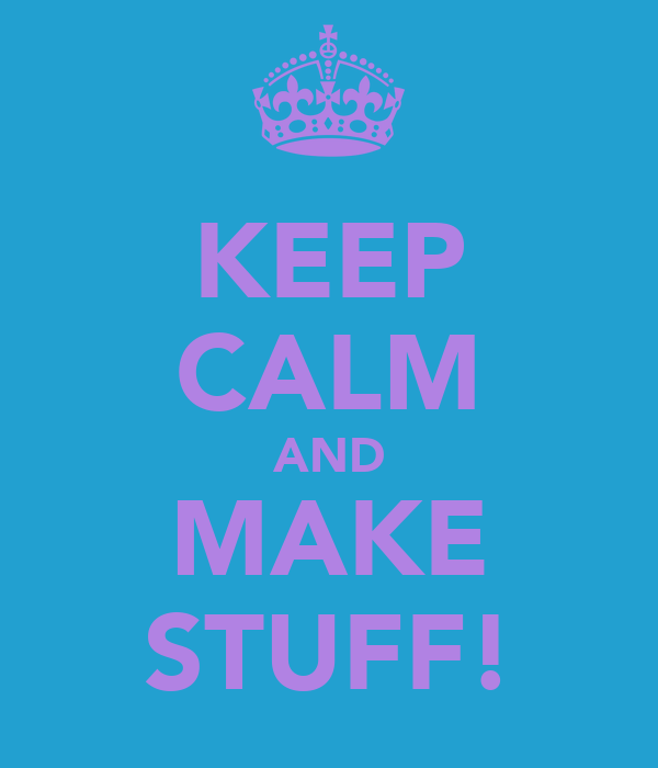 KEEP CALM AND MAKE STUFF!
