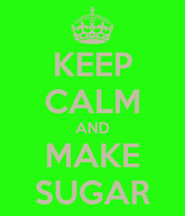 KEEP CALM AND MAKE SUGAR
