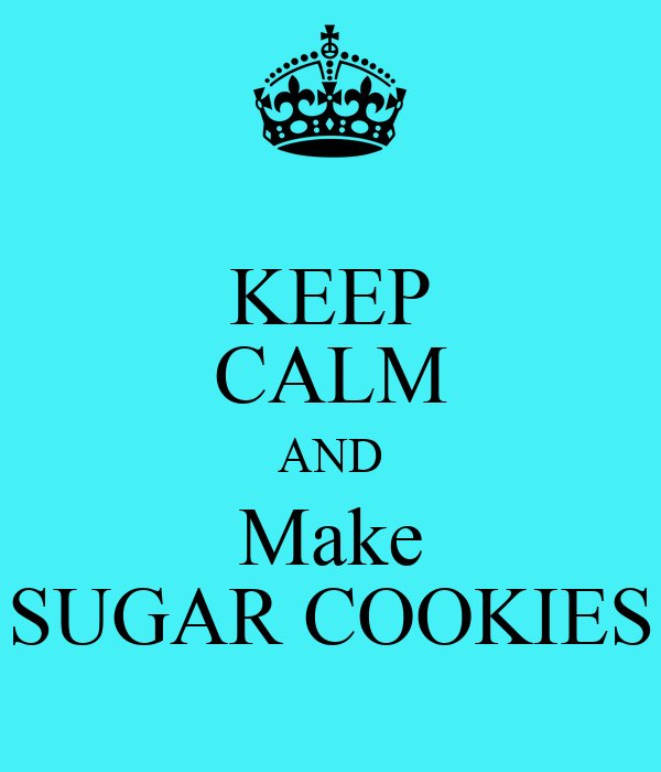 KEEP CALM AND Make SUGAR COOKIES