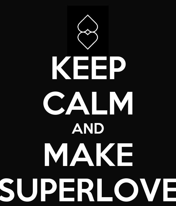 KEEP CALM AND MAKE SUPERLOVE