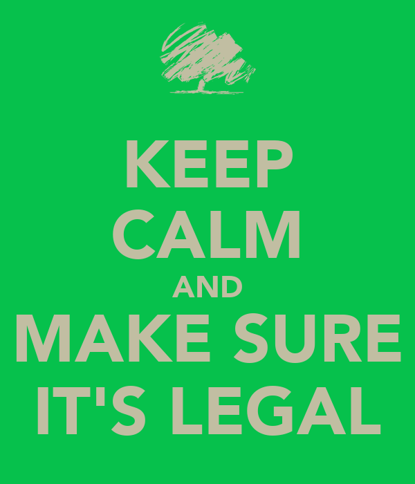 KEEP CALM AND MAKE SURE IT'S LEGAL