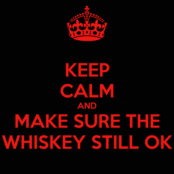 KEEP CALM AND MAKE SURE THE WHISKEY STILL OK