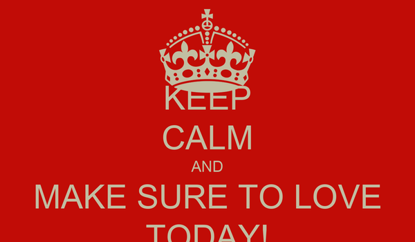 KEEP CALM AND MAKE SURE TO LOVE TODAY!