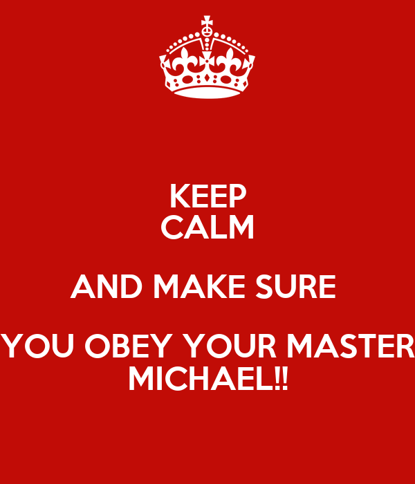 KEEP CALM AND MAKE SURE  YOU OBEY YOUR MASTER MICHAEL!!
