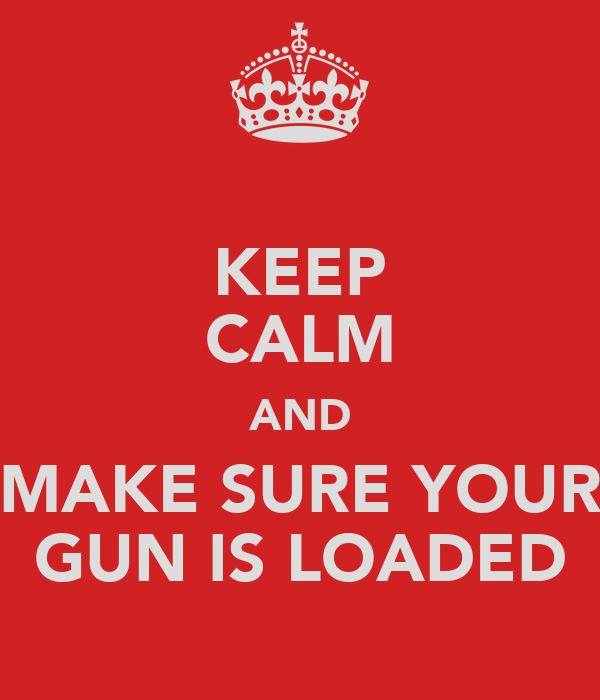 KEEP CALM AND MAKE SURE YOUR GUN IS LOADED