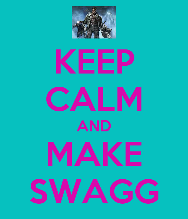 KEEP CALM AND MAKE SWAGG