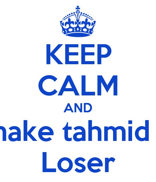 KEEP CALM AND make tahmid a Loser