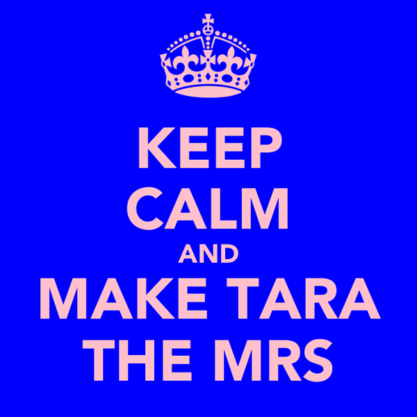 KEEP CALM AND MAKE TARA THE MRS