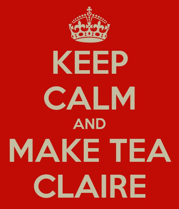 KEEP CALM AND MAKE TEA CLAIRE