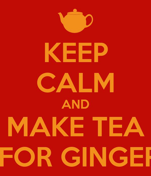 KEEP CALM AND MAKE TEA  FOR GINGER