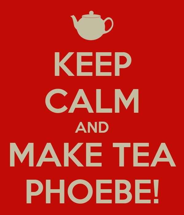 KEEP CALM AND MAKE TEA PHOEBE!