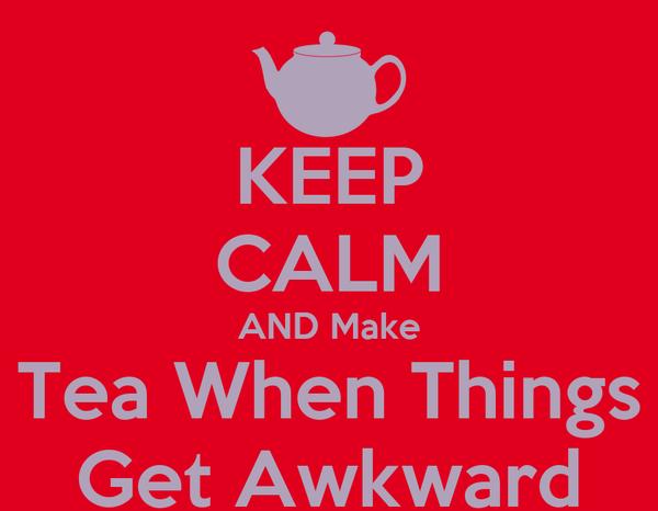 KEEP CALM AND Make Tea When Things Get Awkward
