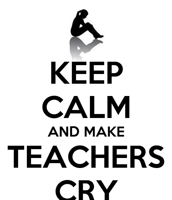 KEEP CALM AND MAKE TEACHERS CRY