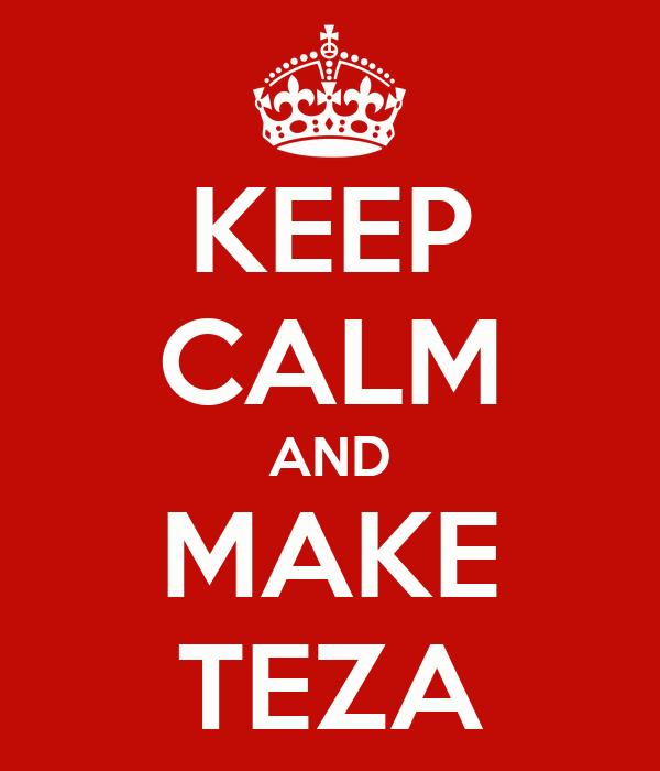 KEEP CALM AND MAKE TEZA