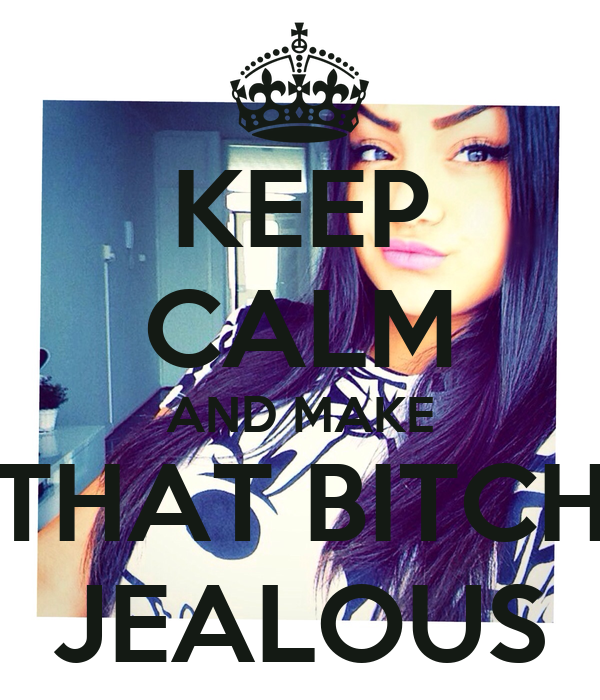 KEEP CALM AND MAKE THAT BITCH JEALOUS