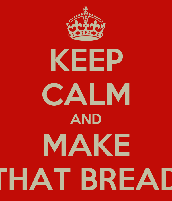 KEEP CALM AND MAKE THAT BREAD