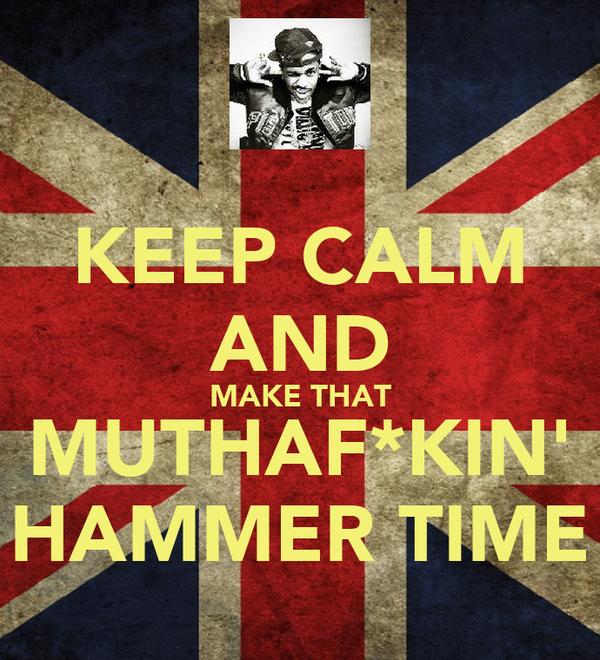 KEEP CALM AND MAKE THAT MUTHAF*KIN' HAMMER TIME