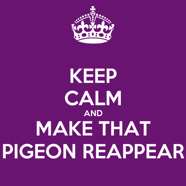 KEEP CALM AND MAKE THAT PIGEON REAPPEAR