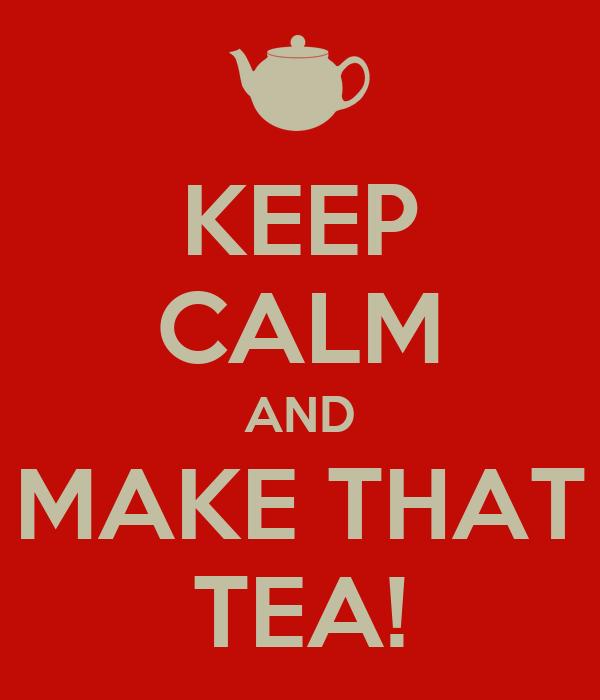 KEEP CALM AND MAKE THAT TEA!