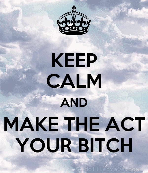 KEEP CALM AND MAKE THE ACT YOUR BITCH