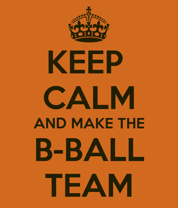 KEEP  CALM AND MAKE THE B-BALL TEAM