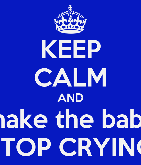KEEP CALM AND make the baby STOP CRYING