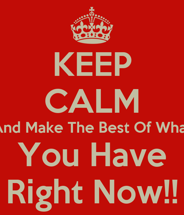 KEEP CALM And Make The Best Of What You Have Right Now!!