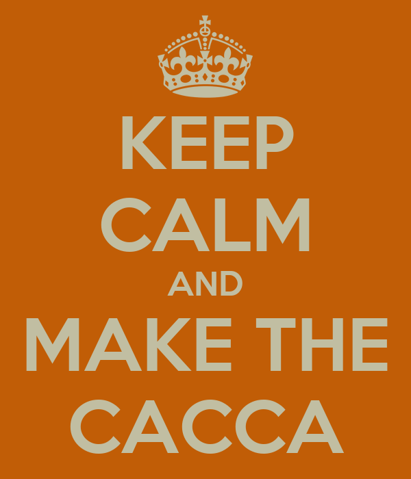 KEEP CALM AND MAKE THE CACCA