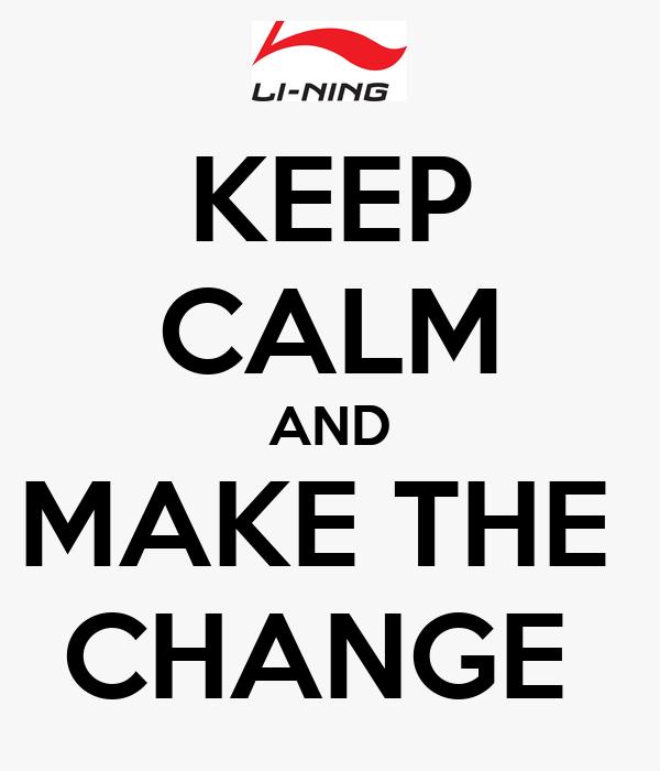 KEEP CALM AND MAKE THE  CHANGE