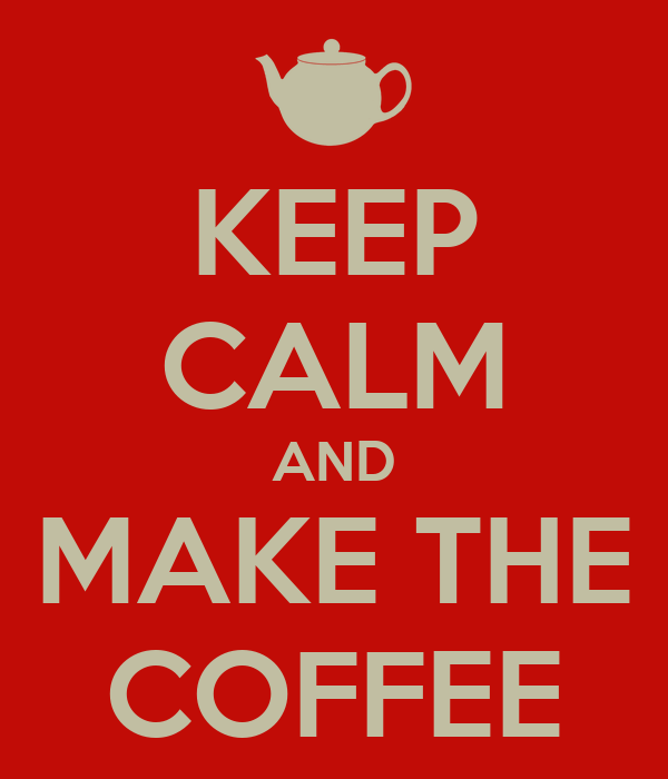 KEEP CALM AND MAKE THE COFFEE