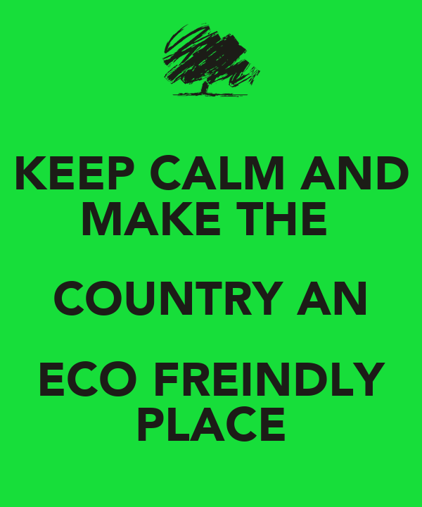 KEEP CALM AND MAKE THE  COUNTRY AN ECO FREINDLY PLACE