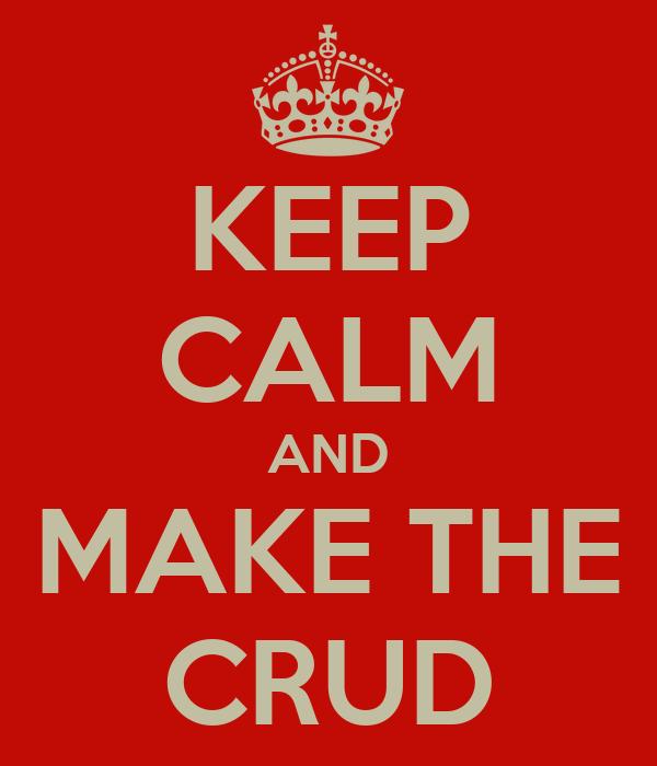 KEEP CALM AND MAKE THE CRUD
