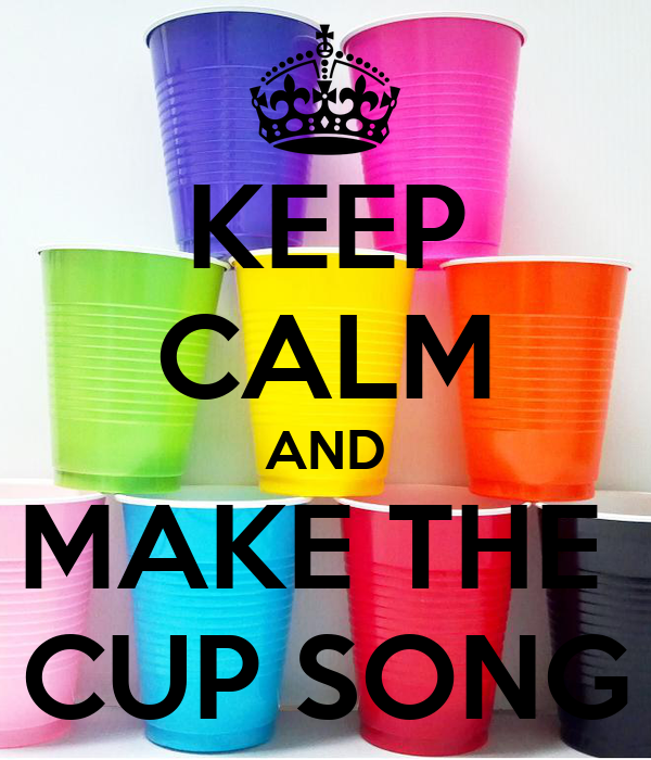 KEEP CALM AND MAKE THE  CUP SONG