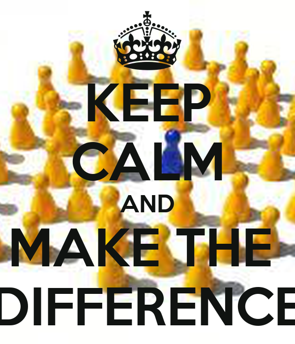 KEEP CALM AND MAKE THE  DIFFERENCE