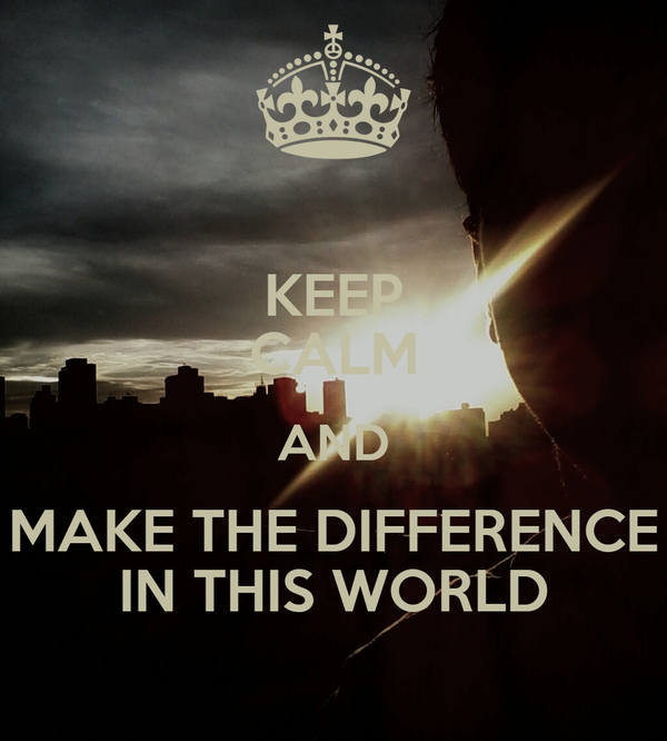 KEEP CALM AND MAKE THE DIFFERENCE IN THIS WORLD