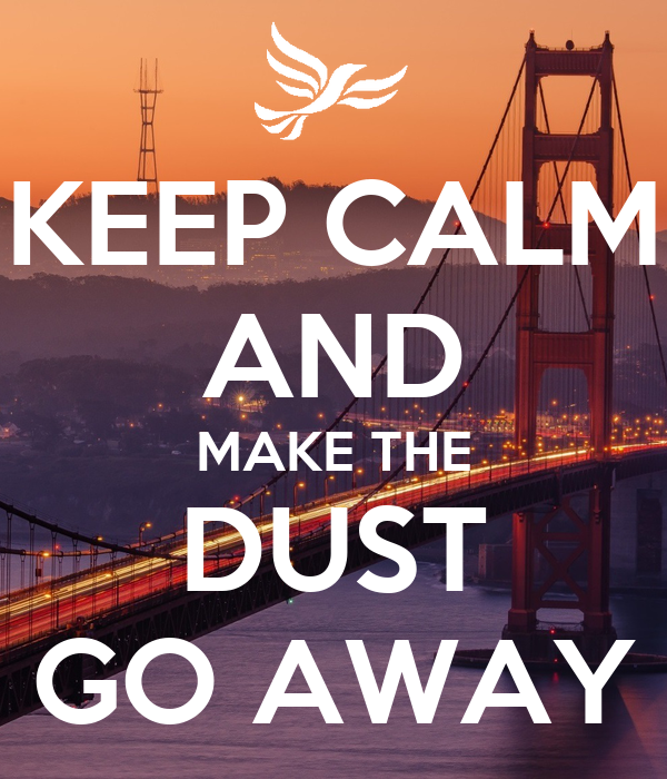KEEP CALM AND MAKE THE DUST GO AWAY