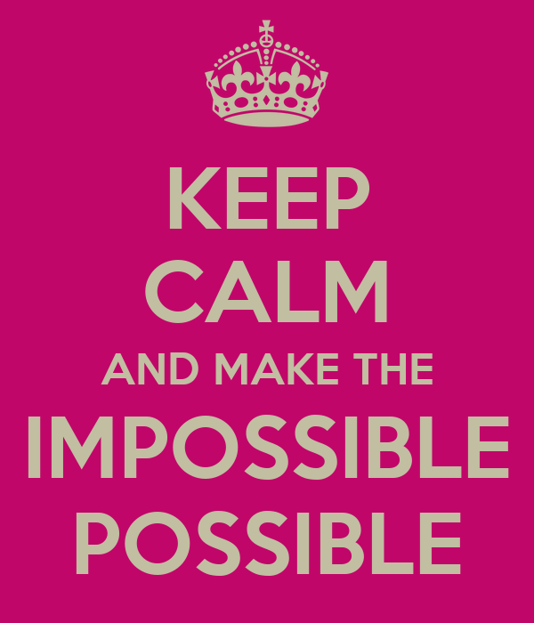 KEEP CALM AND MAKE THE IMPOSSIBLE POSSIBLE