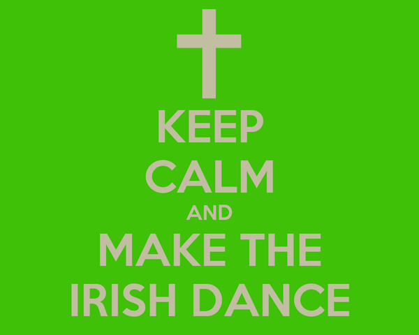 KEEP CALM AND MAKE THE IRISH DANCE