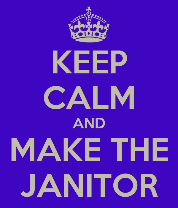KEEP CALM AND MAKE THE JANITOR