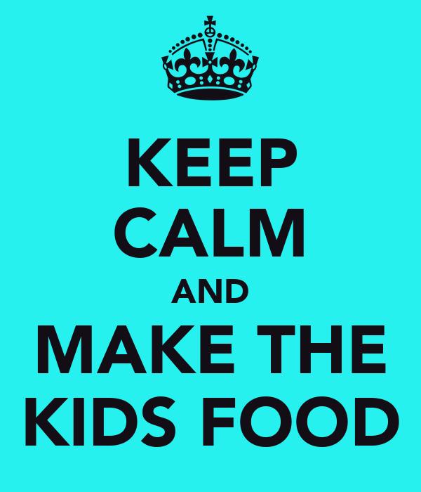 KEEP CALM AND MAKE THE KIDS FOOD