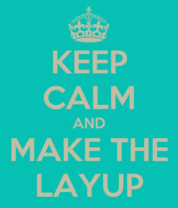 KEEP CALM AND MAKE THE LAYUP