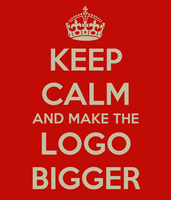 KEEP CALM AND MAKE THE LOGO BIGGER