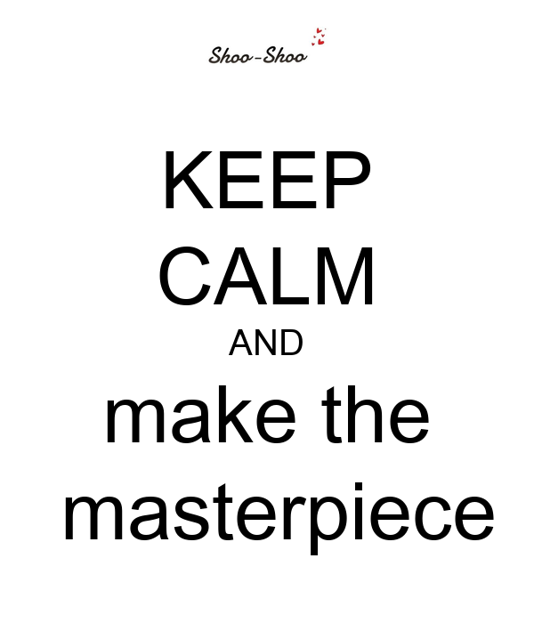 KEEP CALM AND make the  masterpiece