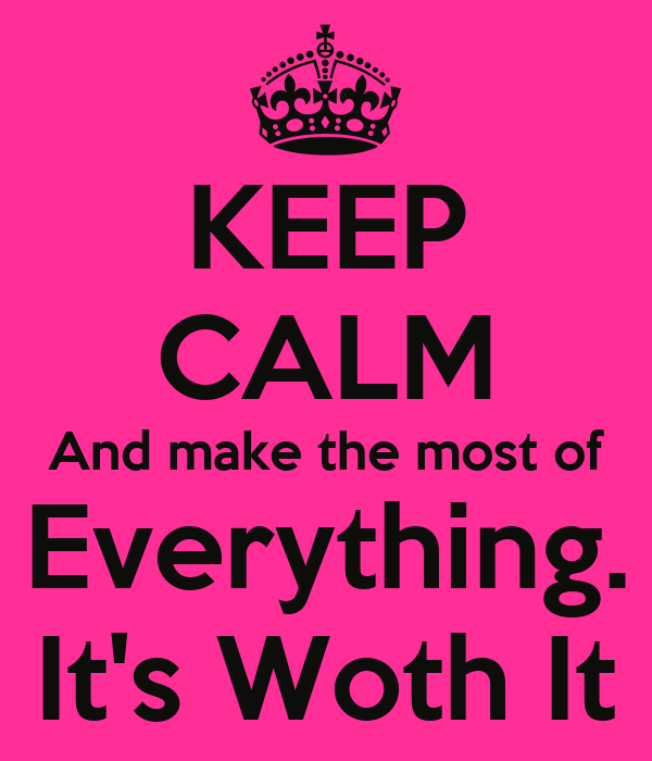 KEEP CALM And make the most of Everything. It's Woth It